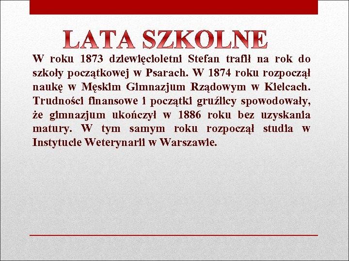 W roku 1873 dziewięcioletni Stefan trafił na rok do szkoły początkowej w Psarach. W