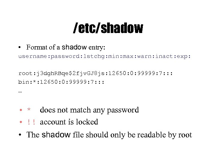 /etc/shadow • Format of a shadow entry: username: password: lstchg: min: max: warn: inact: