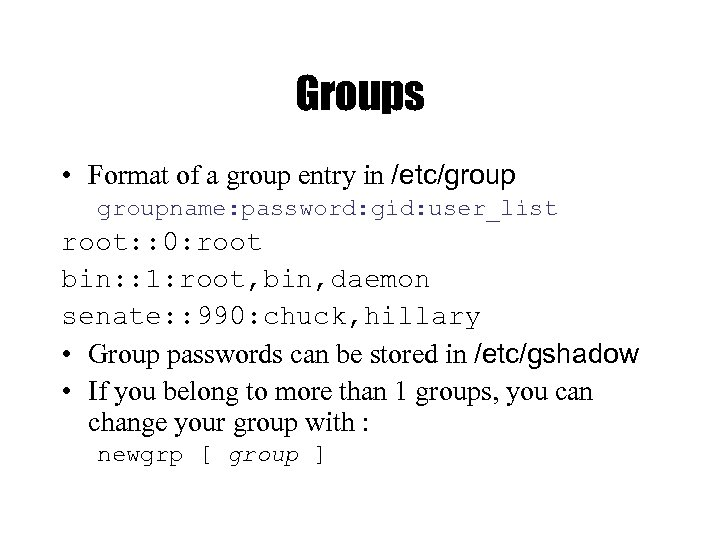 Groups • Format of a group entry in /etc/groupname: password: gid: user_list root: :