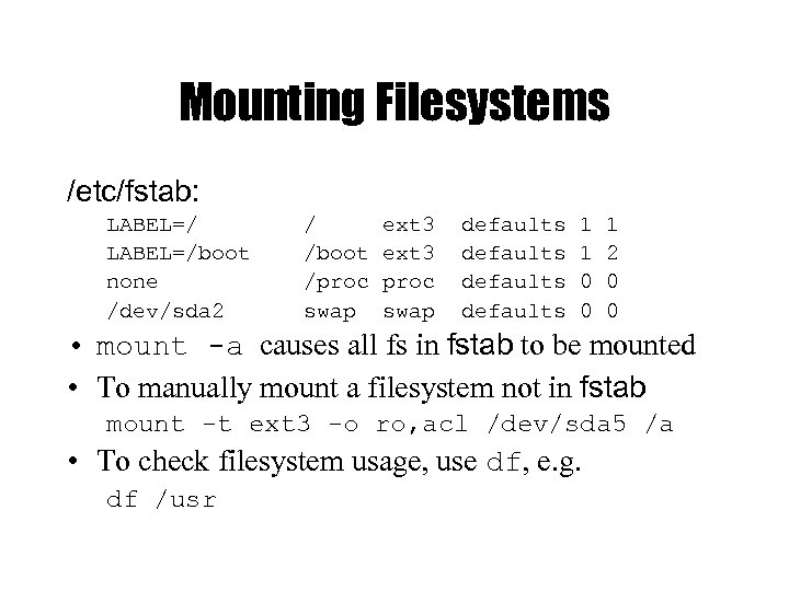 Mounting Filesystems /etc/fstab: LABEL=/boot none /dev/sda 2 / /boot /proc swap ext 3 proc