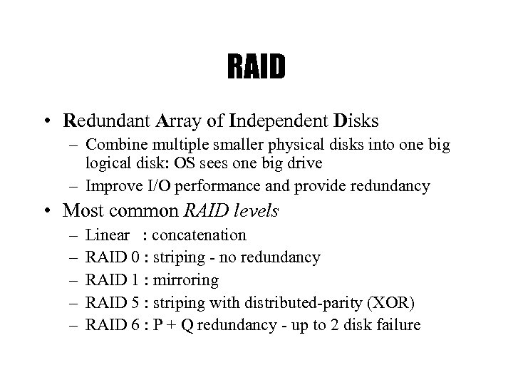 RAID • Redundant Array of Independent Disks – Combine multiple smaller physical disks into
