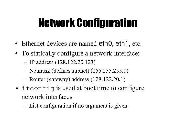 Network Configuration • Ethernet devices are named eth 0, eth 1, etc. • To