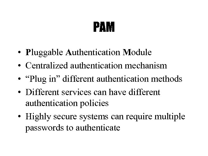 "PAM • • Pluggable Authentication Module Centralized authentication mechanism ""Plug in"" different authentication methods"