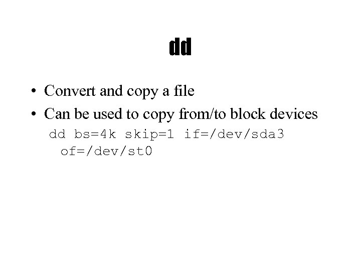 dd • Convert and copy a file • Can be used to copy from/to
