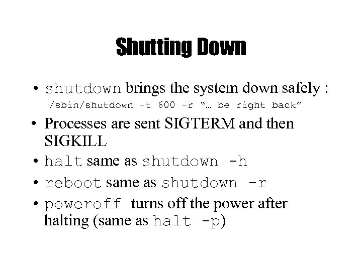 Shutting Down • shutdown brings the system down safely : /sbin/shutdown -t 600 -r