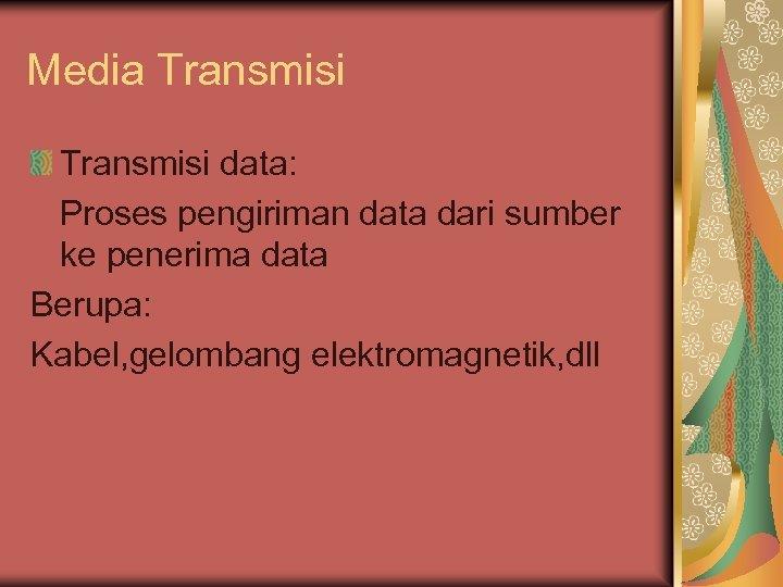 Media Transmisi data: Proses pengiriman data dari sumber ke penerima data Berupa: Kabel, gelombang