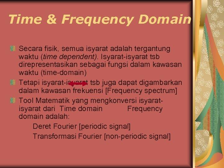 Time & Frequency Domain Secara fisik, semua isyarat adalah tergantung waktu (time dependent). Isyarat-isyarat