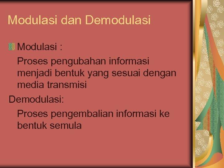 Modulasi dan Demodulasi Modulasi : Proses pengubahan informasi menjadi bentuk yang sesuai dengan media