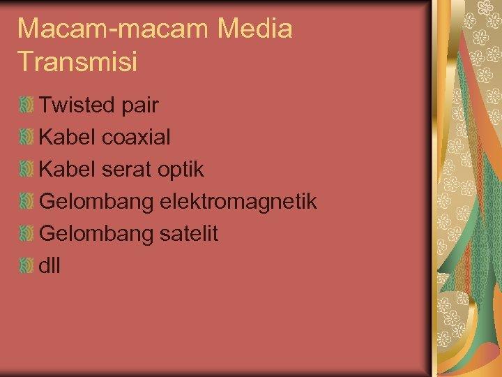 Macam-macam Media Transmisi Twisted pair Kabel coaxial Kabel serat optik Gelombang elektromagnetik Gelombang satelit