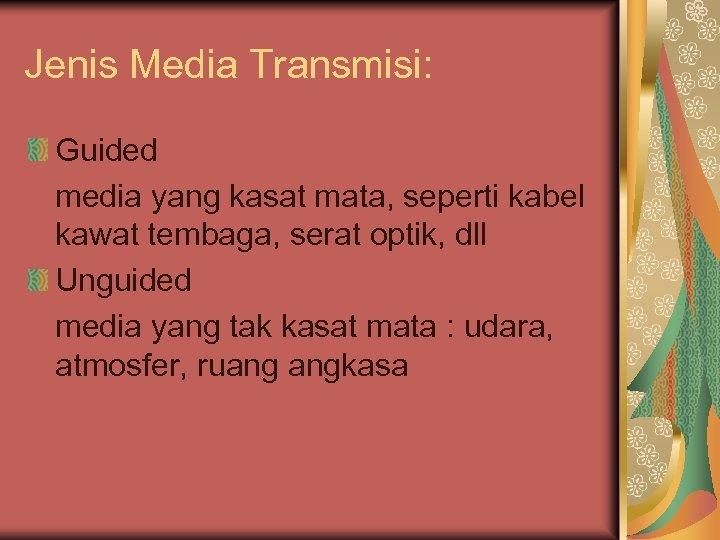 Jenis Media Transmisi: Guided media yang kasat mata, seperti kabel kawat tembaga, serat optik,