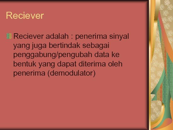 Reciever adalah : penerima sinyal yang juga bertindak sebagai penggabung/pengubah data ke bentuk yang