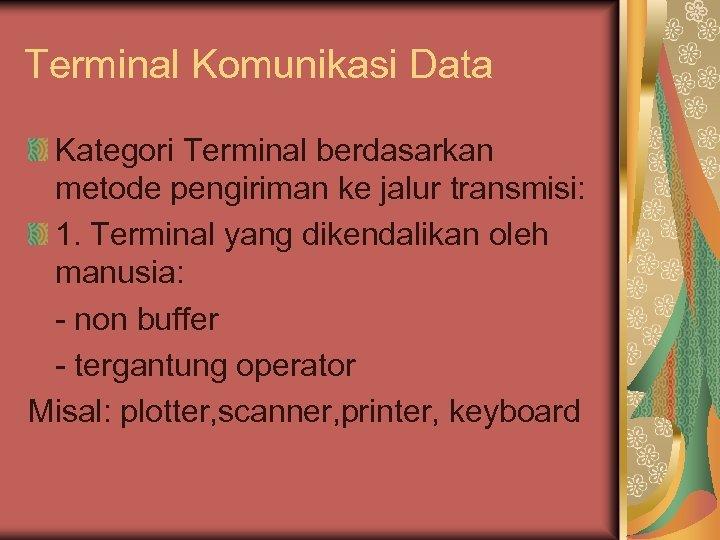 Terminal Komunikasi Data Kategori Terminal berdasarkan metode pengiriman ke jalur transmisi: 1. Terminal yang