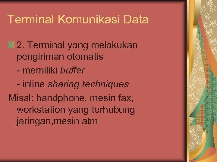 Terminal Komunikasi Data 2. Terminal yang melakukan pengiriman otomatis - memiliki buffer - inline