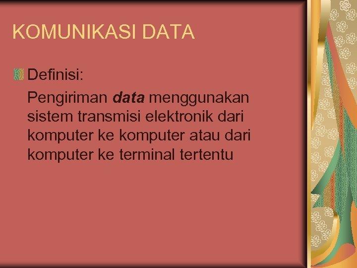 KOMUNIKASI DATA Definisi: Pengiriman data menggunakan sistem transmisi elektronik dari komputer ke komputer atau