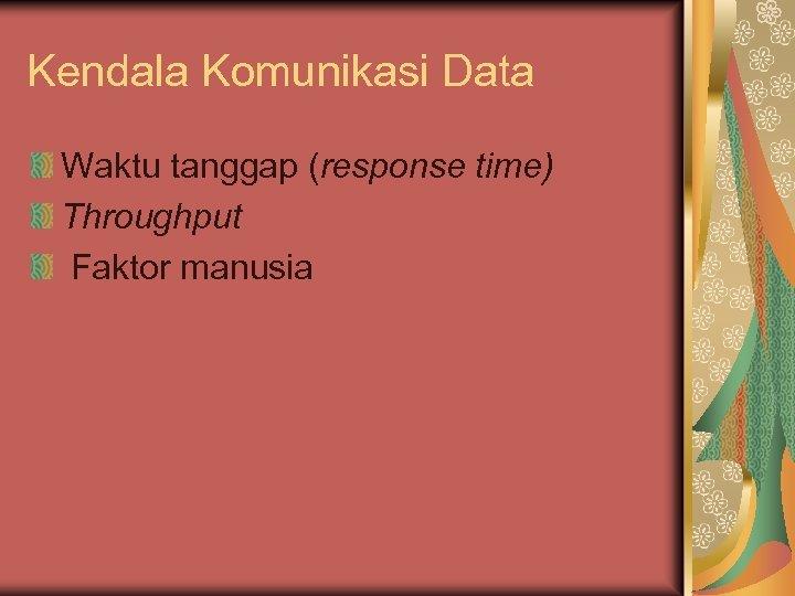 Kendala Komunikasi Data Waktu tanggap (response time) Throughput Faktor manusia