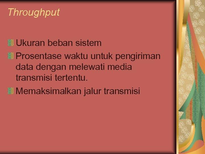 Throughput Ukuran beban sistem Prosentase waktu untuk pengiriman data dengan melewati media transmisi tertentu.