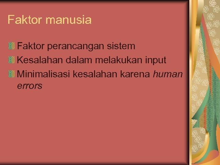 Faktor manusia Faktor perancangan sistem Kesalahan dalam melakukan input Minimalisasi kesalahan karena human errors