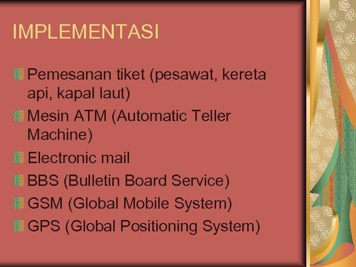 IMPLEMENTASI Pemesanan tiket (pesawat, kereta api, kapal laut) Mesin ATM (Automatic Teller Machine) Electronic