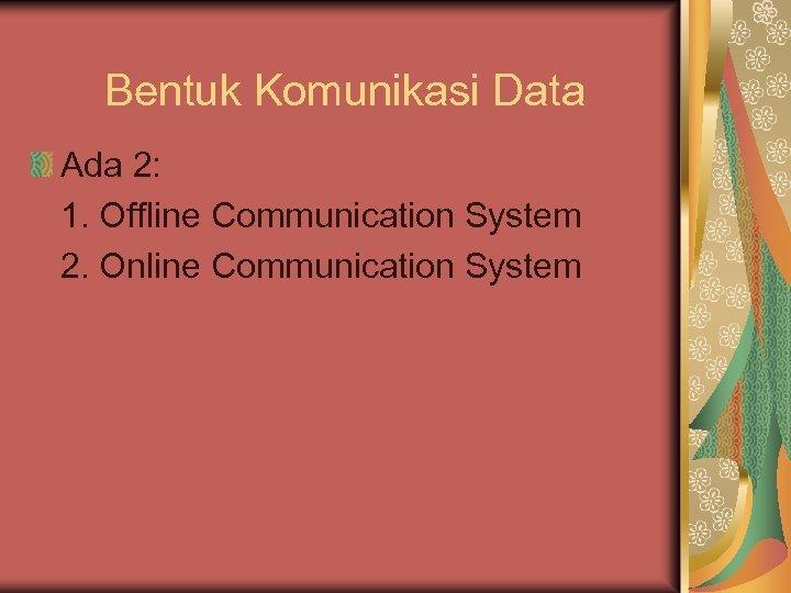 Bentuk Komunikasi Data Ada 2: 1. Offline Communication System 2. Online Communication System