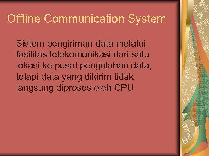 Offline Communication System Sistem pengiriman data melalui fasilitas telekomunikasi dari satu lokasi ke pusat