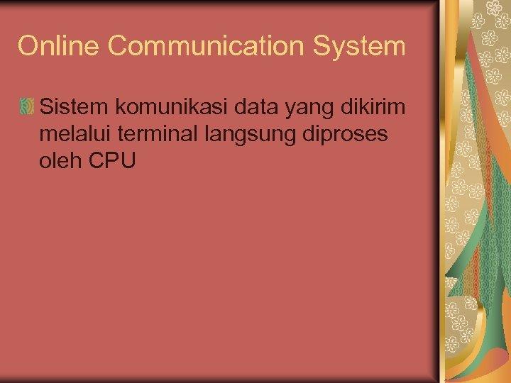 Online Communication System Sistem komunikasi data yang dikirim melalui terminal langsung diproses oleh CPU