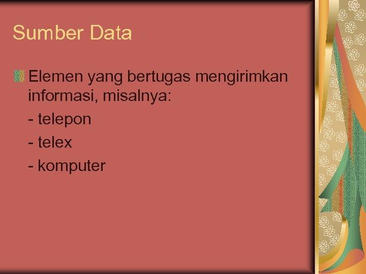 Sumber Data Elemen yang bertugas mengirimkan informasi, misalnya: - telepon - telex - komputer