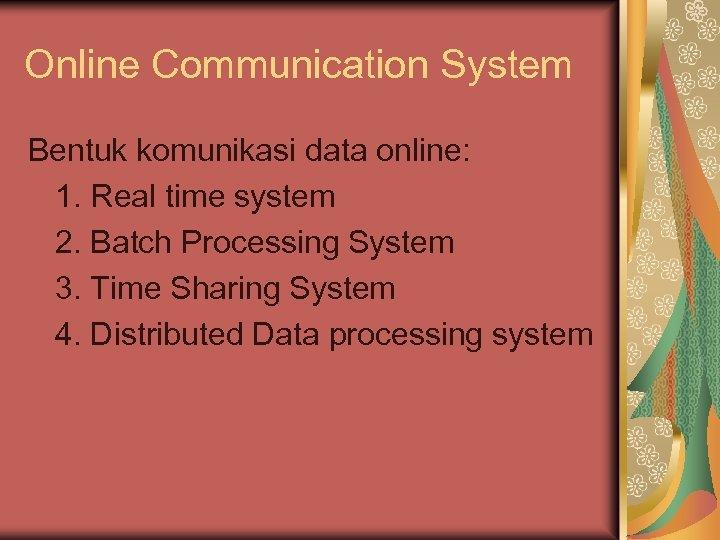 Online Communication System Bentuk komunikasi data online: 1. Real time system 2. Batch Processing