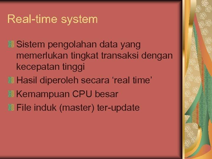 Real-time system Sistem pengolahan data yang memerlukan tingkat transaksi dengan kecepatan tinggi Hasil diperoleh
