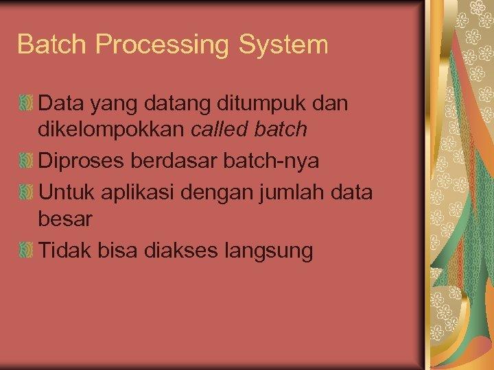 Batch Processing System Data yang datang ditumpuk dan dikelompokkan called batch Diproses berdasar batch-nya