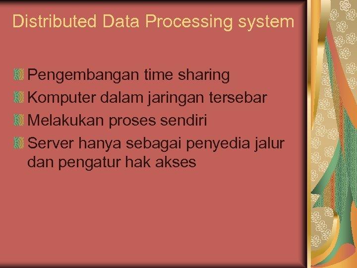 Distributed Data Processing system Pengembangan time sharing Komputer dalam jaringan tersebar Melakukan proses sendiri