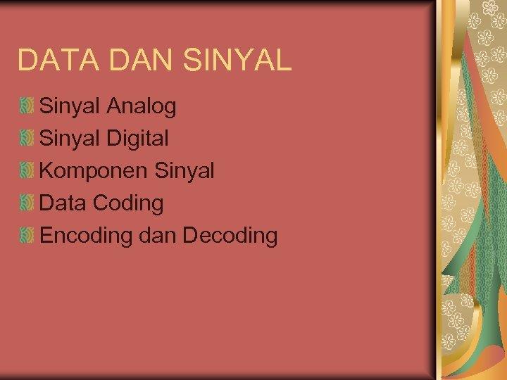DATA DAN SINYAL Sinyal Analog Sinyal Digital Komponen Sinyal Data Coding Encoding dan Decoding