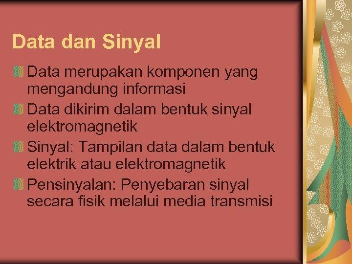 Data dan Sinyal Data merupakan komponen yang mengandung informasi Data dikirim dalam bentuk sinyal