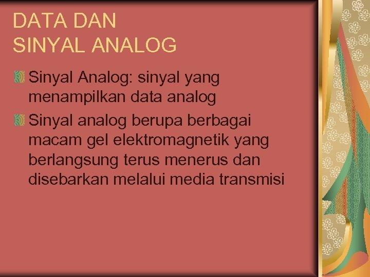 DATA DAN SINYAL ANALOG Sinyal Analog: sinyal yang menampilkan data analog Sinyal analog berupa