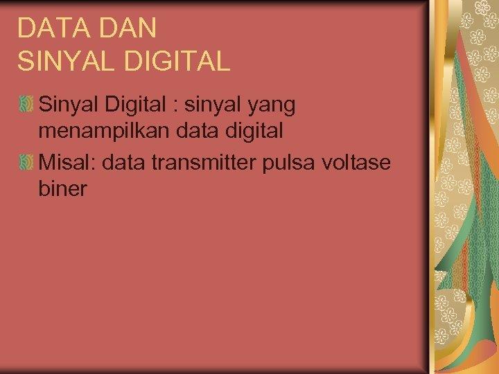DATA DAN SINYAL DIGITAL Sinyal Digital : sinyal yang menampilkan data digital Misal: data