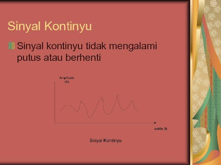 Sinyal Kontinyu Sinyal kontinyu tidak mengalami putus atau berhenti
