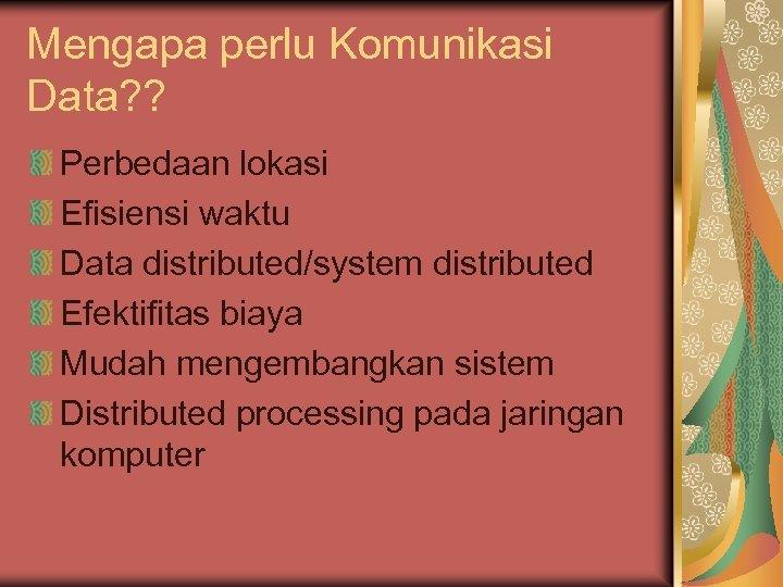 Mengapa perlu Komunikasi Data? ? Perbedaan lokasi Efisiensi waktu Data distributed/system distributed Efektifitas biaya