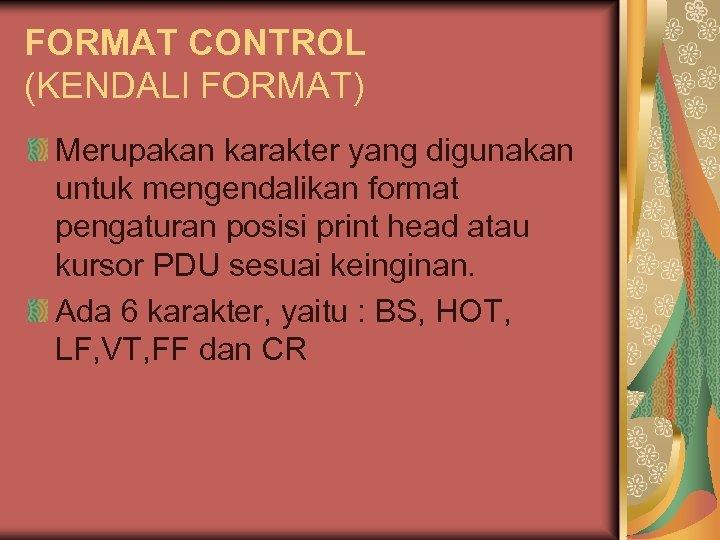 FORMAT CONTROL (KENDALI FORMAT) Merupakan karakter yang digunakan untuk mengendalikan format pengaturan posisi print