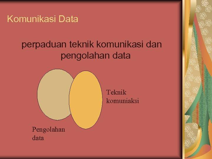 Komunikasi Data perpaduan teknik komunikasi dan pengolahan data Teknik komuniaksi Pengolahan data
