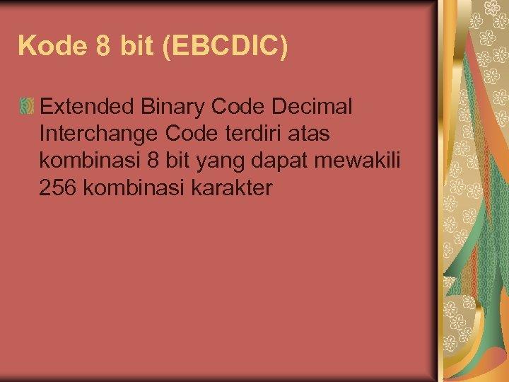 Kode 8 bit (EBCDIC) Extended Binary Code Decimal Interchange Code terdiri atas kombinasi 8