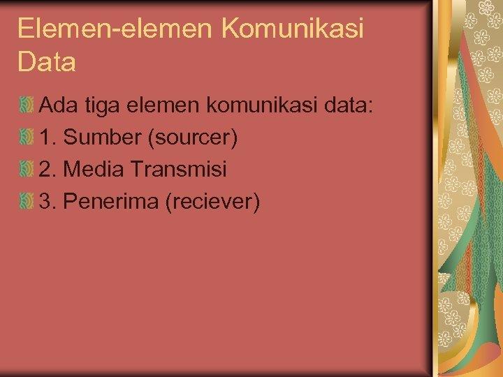 Elemen-elemen Komunikasi Data Ada tiga elemen komunikasi data: 1. Sumber (sourcer) 2. Media Transmisi