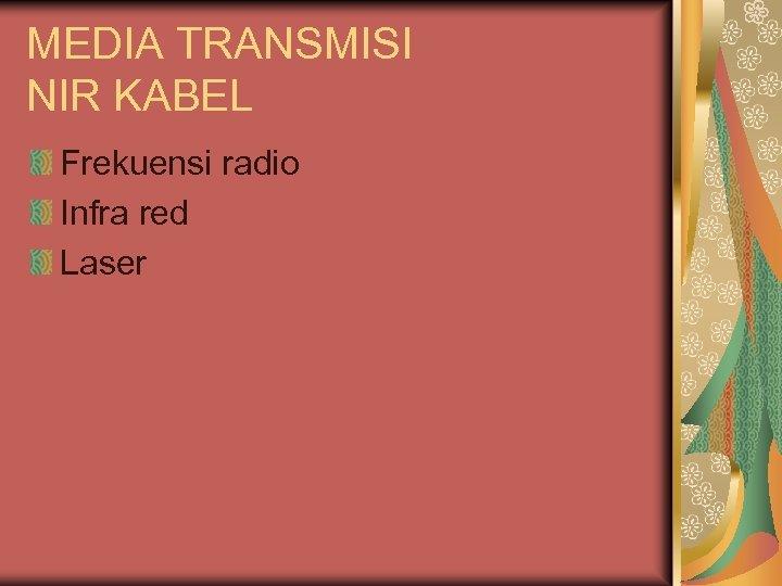 MEDIA TRANSMISI NIR KABEL Frekuensi radio Infra red Laser