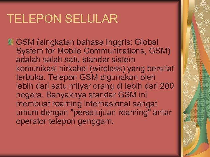 TELEPON SELULAR GSM (singkatan bahasa Inggris: Global System for Mobile Communications, GSM) adalah satu