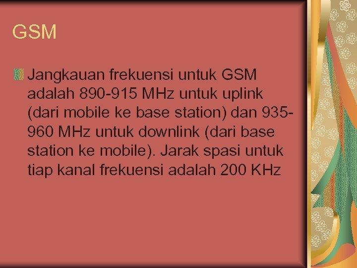 GSM Jangkauan frekuensi untuk GSM adalah 890 -915 MHz untuk uplink (dari mobile ke