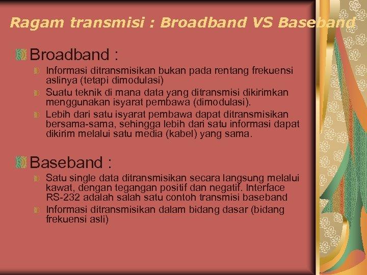 Ragam transmisi : Broadband VS Baseband Broadband : Informasi ditransmisikan bukan pada rentang frekuensi
