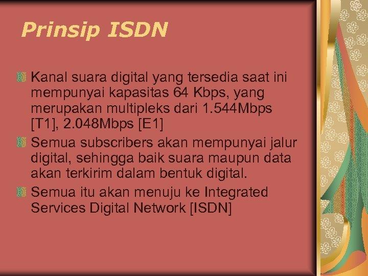 Prinsip ISDN Kanal suara digital yang tersedia saat ini mempunyai kapasitas 64 Kbps, yang