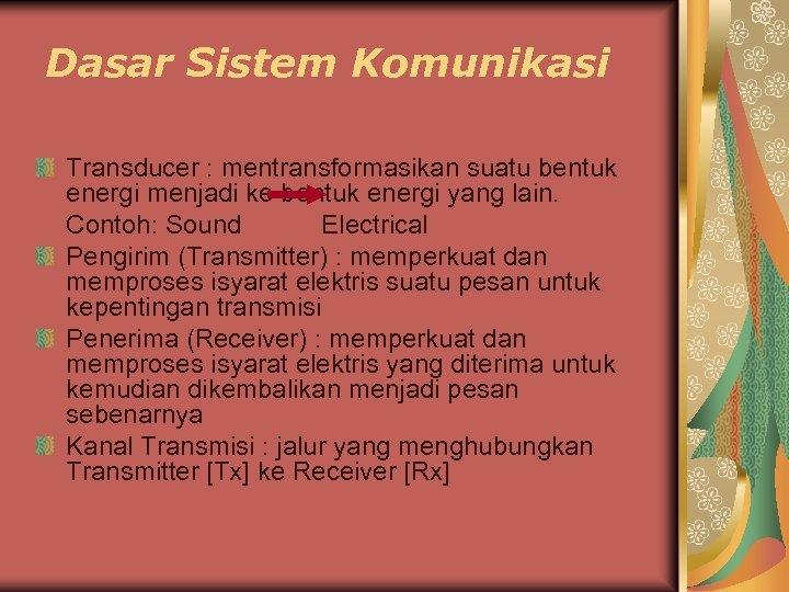 Dasar Sistem Komunikasi Transducer : mentransformasikan suatu bentuk energi menjadi ke bentuk energi yang