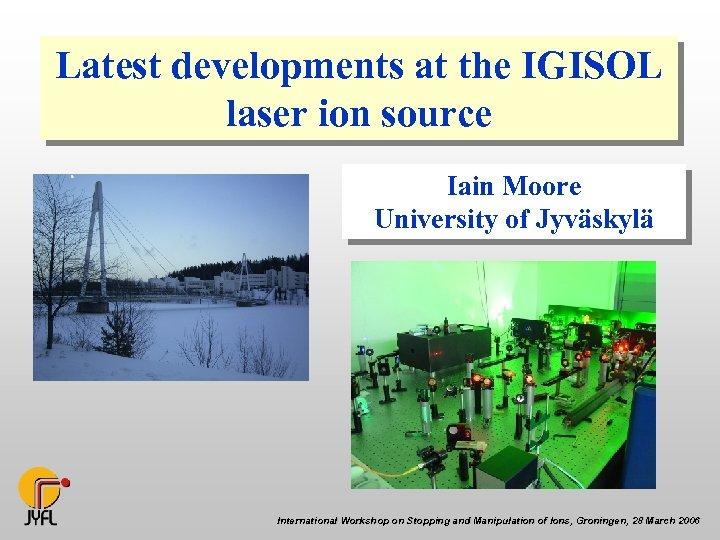 Latest developments at the IGISOL laser ion source Iain Moore University of Jyväskylä International