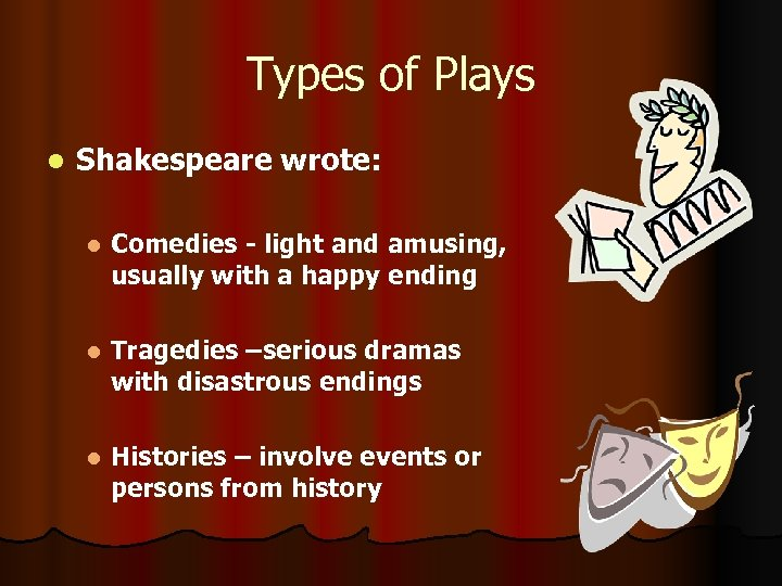 Types of Plays l Shakespeare wrote: l Comedies - light and amusing, usually with