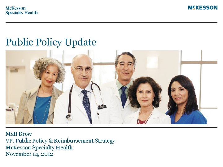 Public Policy Update Matt Brow VP, Public Policy & Reimbursement Strategy Mc. Kesson Specialty