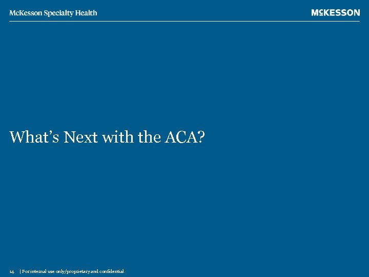 What's Next with the ACA? 14 | For internal use only/proprietary and confidential.